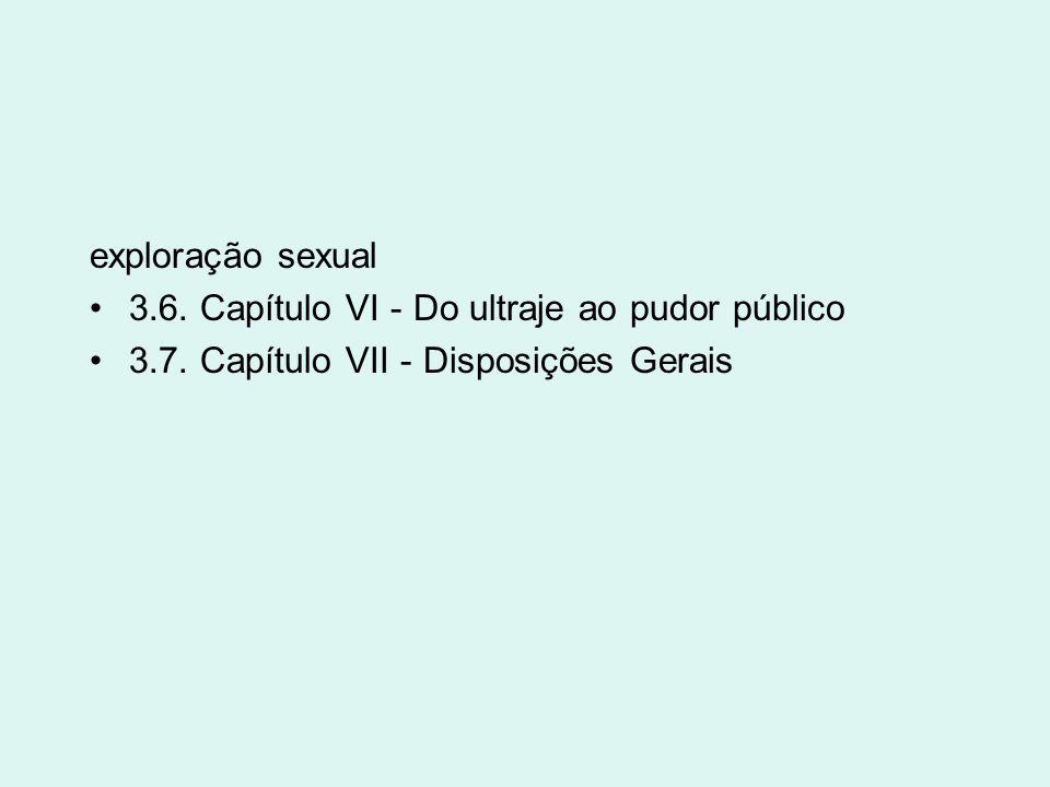 exploração sexual 3.6. Capítulo VI - Do ultraje ao pudor público 3.7. Capítulo VII - Disposições Gerais