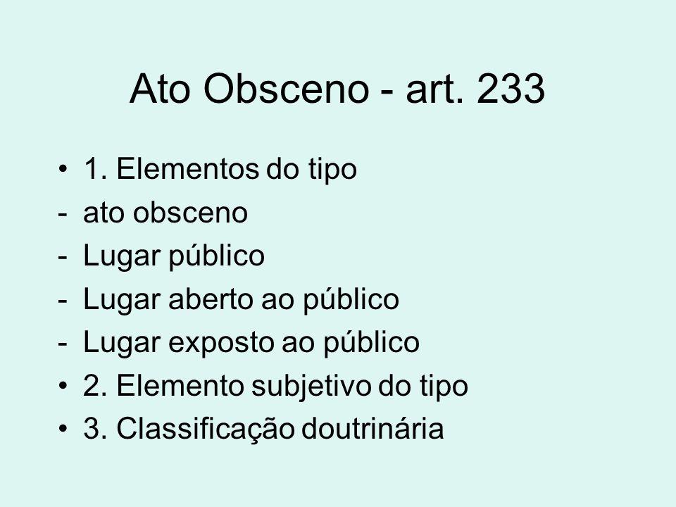 Ato Obsceno - art. 233 1. Elementos do tipo -ato obsceno -Lugar público -Lugar aberto ao público -Lugar exposto ao público 2. Elemento subjetivo do ti