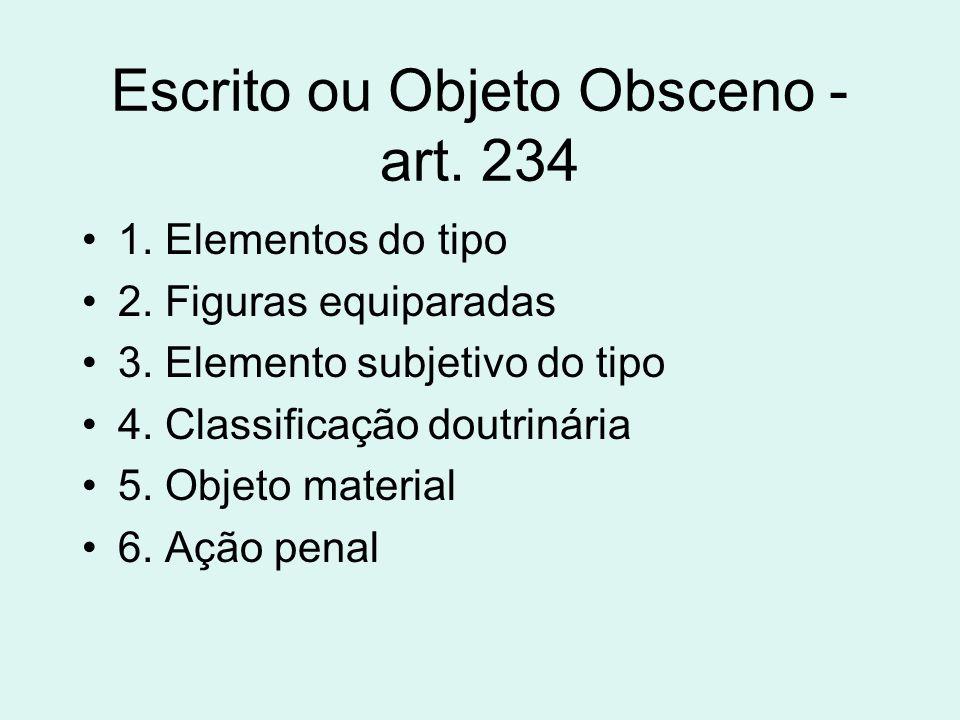 Escrito ou Objeto Obsceno - art. 234 1. Elementos do tipo 2. Figuras equiparadas 3. Elemento subjetivo do tipo 4. Classificação doutrinária 5. Objeto