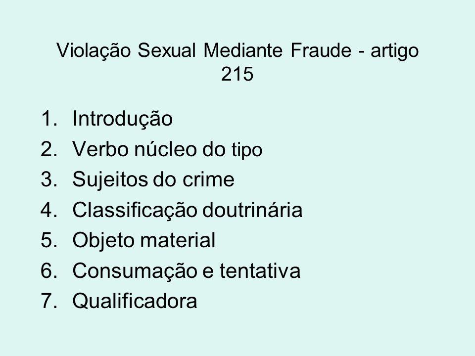 Violação Sexual Mediante Fraude - artigo 215 1.Introdução 2.Verbo núcleo do tipo 3.Sujeitos do crime 4.Classificação doutrinária 5.Objeto material 6.C