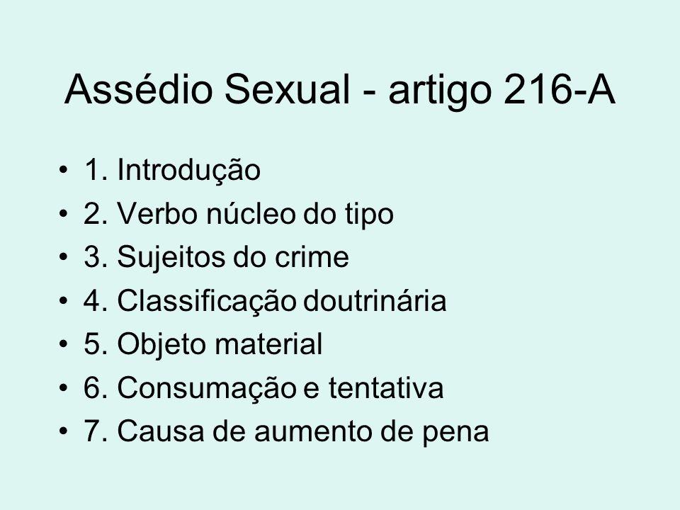 Assédio Sexual - artigo 216-A 1. Introdução 2. Verbo núcleo do tipo 3. Sujeitos do crime 4. Classificação doutrinária 5. Objeto material 6. Consumação