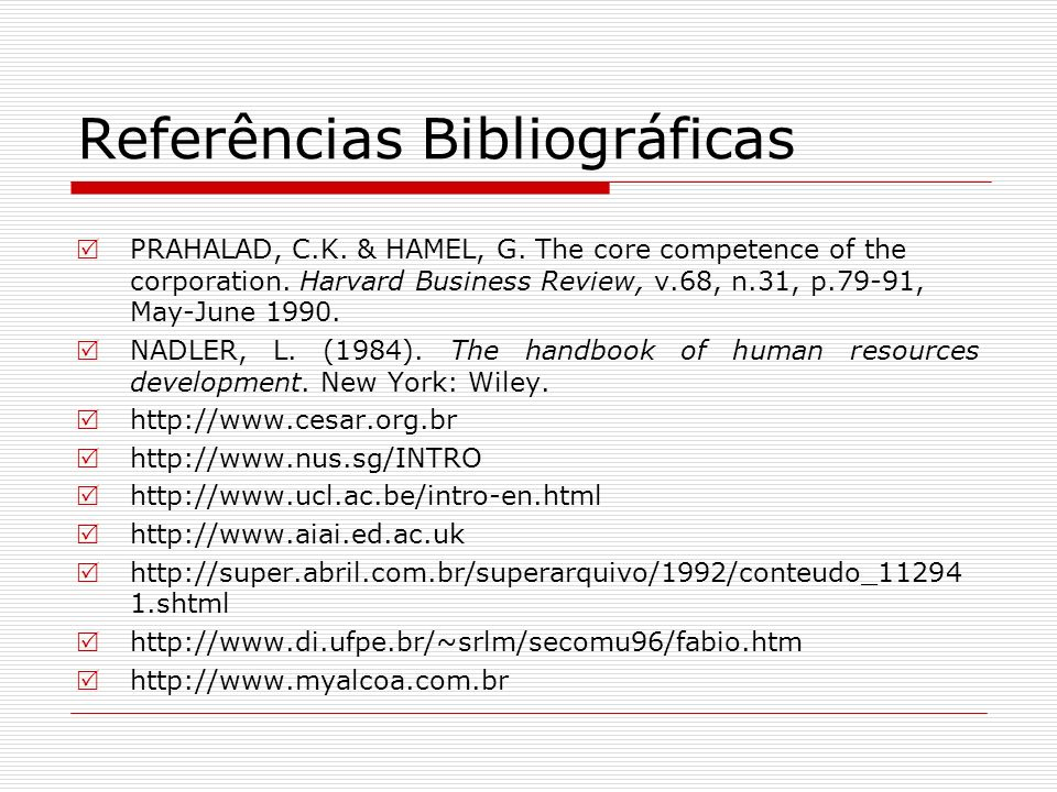 Referências Bibliográficas PRAHALAD, C.K. & HAMEL, G. The core competence of the corporation. Harvard Business Review, v.68, n.31, p.79-91, May-June 1
