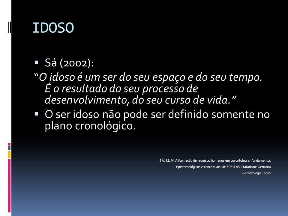 IDOSO Sá (2002): O idoso é um ser do seu espaço e do seu tempo. É o resultado do seu processo de desenvolvimento, do seu curso de vida. O ser idoso nã