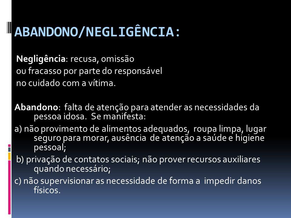 ABANDONO/NEGLIGÊNCIA: Negligência: recusa, omissão ou fracasso por parte do responsável no cuidado com a vítima. Abandono: falta de atenção para atend