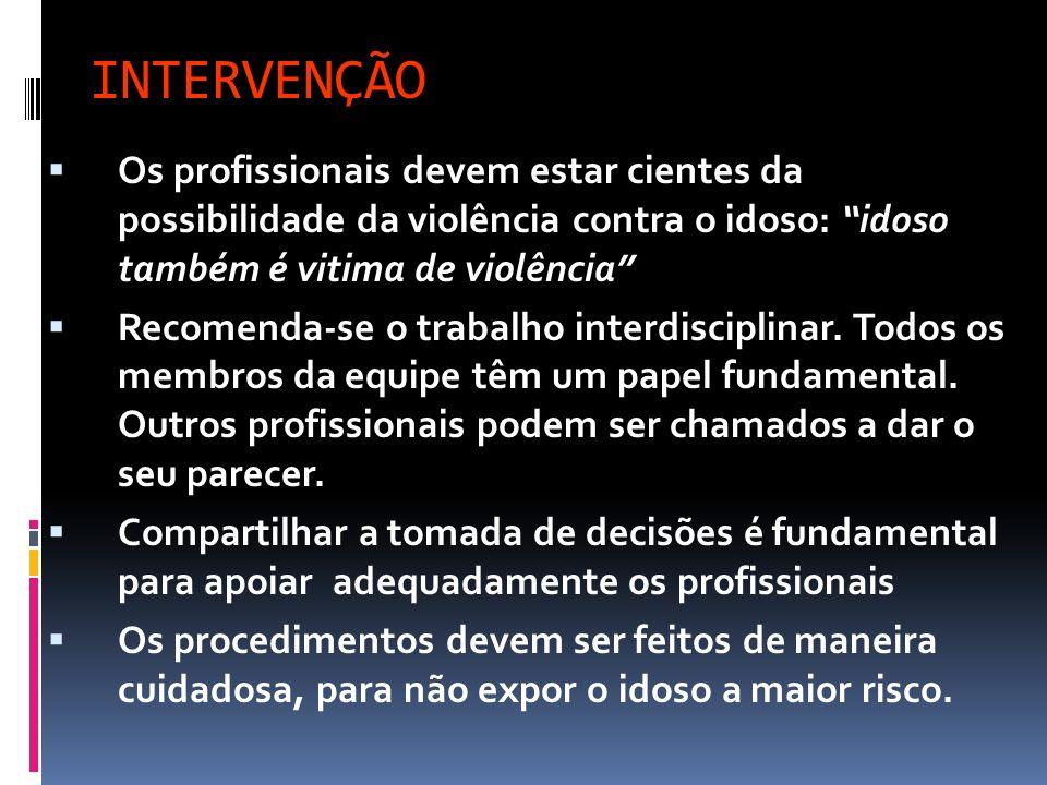 INTERVENÇÃO Os profissionais devem estar cientes da possibilidade da violência contra o idoso: idoso também é vitima de violência Recomenda-se o traba