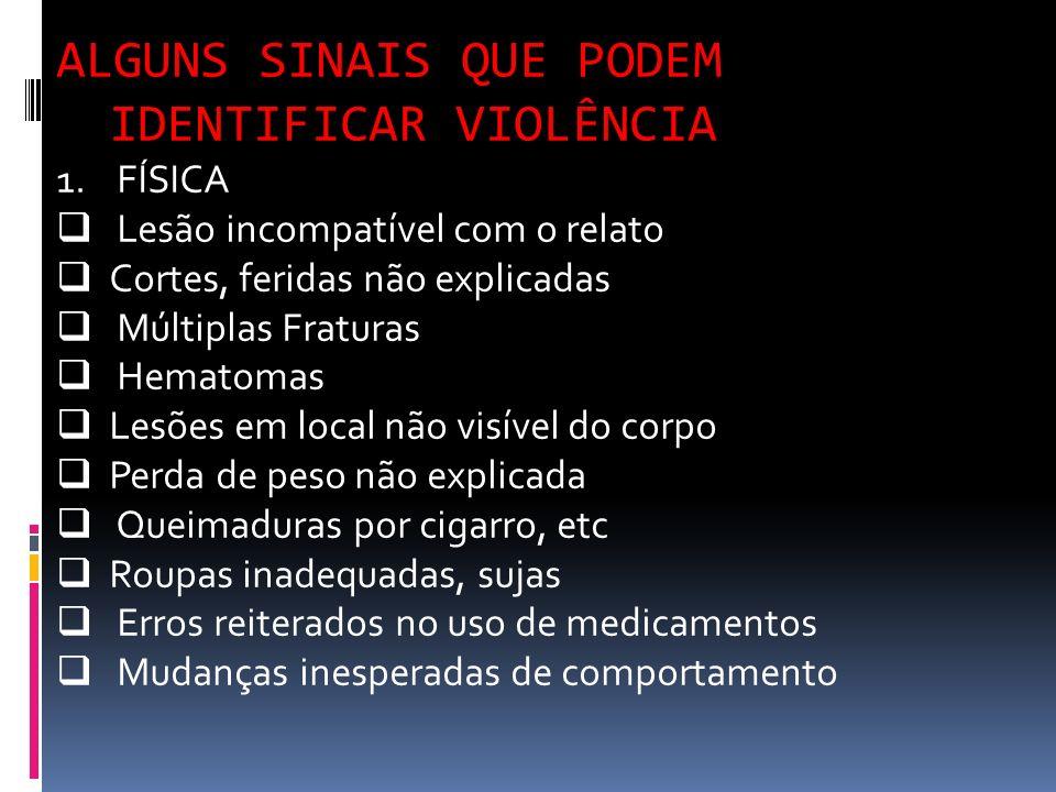 ALGUNS SINAIS QUE PODEM IDENTIFICAR VIOLÊNCIA 1. FÍSICA Lesão incompatível com o relato Cortes, feridas não explicadas Múltiplas Fraturas Hematomas Le