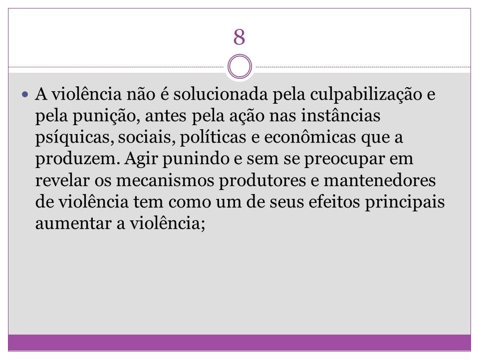 8 A violência não é solucionada pela culpabilização e pela punição, antes pela ação nas instâncias psíquicas, sociais, políticas e econômicas que a pr