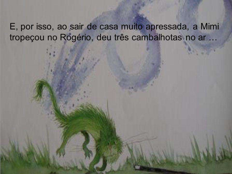 E, por isso, ao sair de casa muito apressada, a Mimi tropeçou no Rogério, deu três cambalhotas no ar …