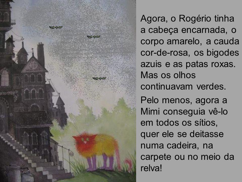 Agora, o Rogério tinha a cabeça encarnada, o corpo amarelo, a cauda cor-de-rosa, os bigodes azuis e as patas roxas. Mas os olhos continuavam verdes. P