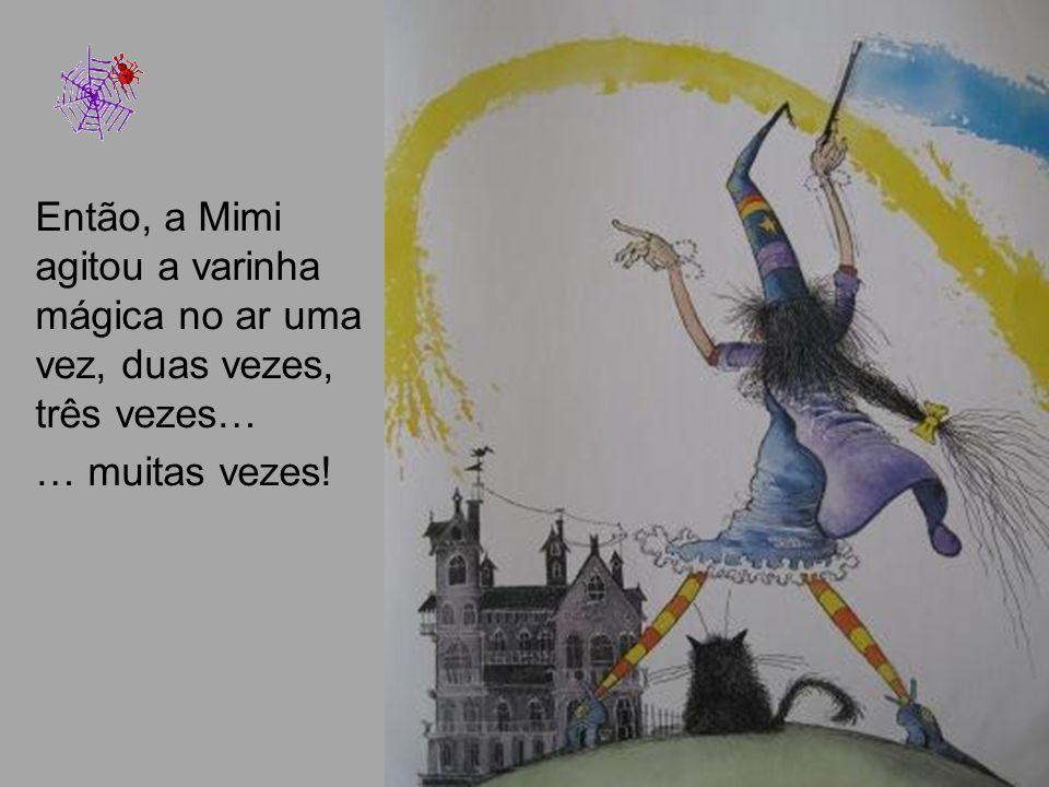 Então, a Mimi agitou a varinha mágica no ar uma vez, duas vezes, três vezes… … muitas vezes!