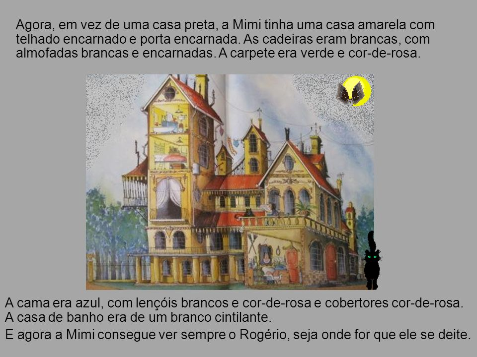 Agora, em vez de uma casa preta, a Mimi tinha uma casa amarela com telhado encarnado e porta encarnada. As cadeiras eram brancas, com almofadas branca