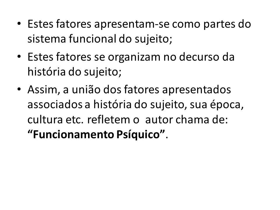 Estes fatores apresentam-se como partes do sistema funcional do sujeito; Estes fatores se organizam no decurso da história do sujeito; Assim, a união