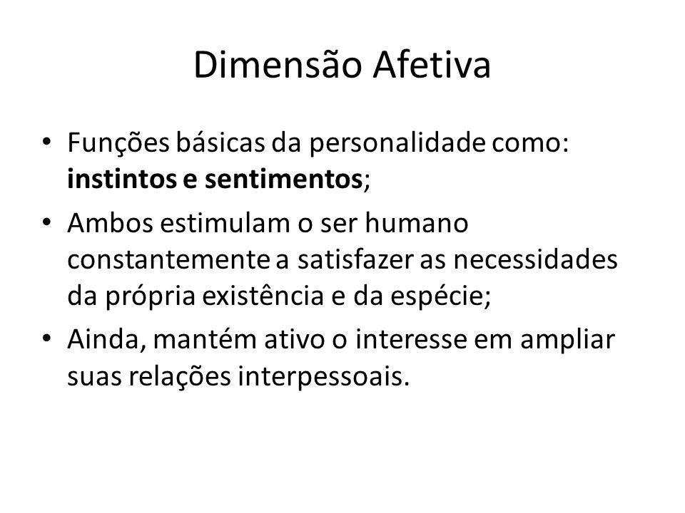 Dimensão Afetiva Funções básicas da personalidade como: instintos e sentimentos; Ambos estimulam o ser humano constantemente a satisfazer as necessida