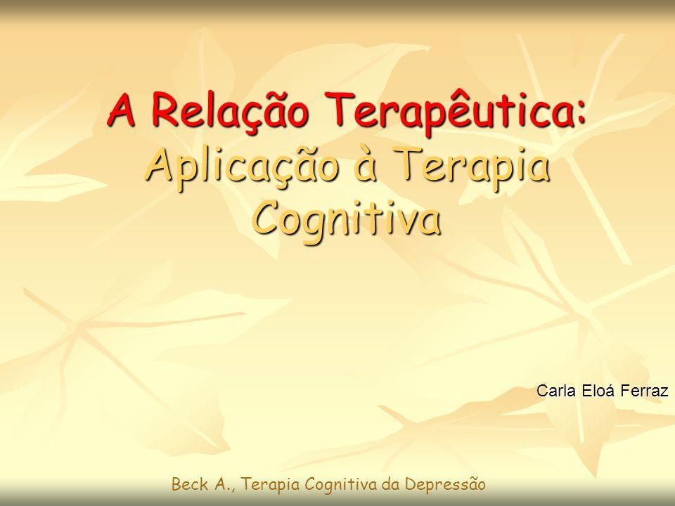 A Relação Terapêutica: Aplicação à Terapia Cognitiva Carla Eloá Ferraz Beck A., Terapia Cognitiva da Depressão