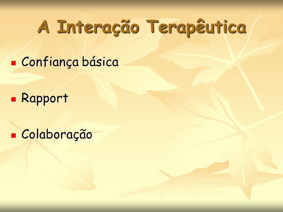 A Interação Terapêutica Confiança básica Confiança básica Rapport Rapport Colaboração Colaboração