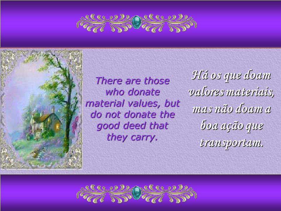 Há os que doam valores materiais, mas não doam a boa ação que transportam.