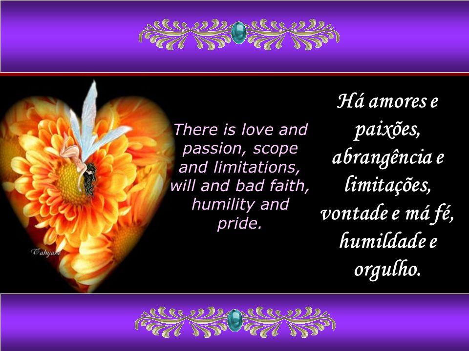 Há amores e paixões, abrangência e limitações, vontade e má fé, humildade e orgulho.