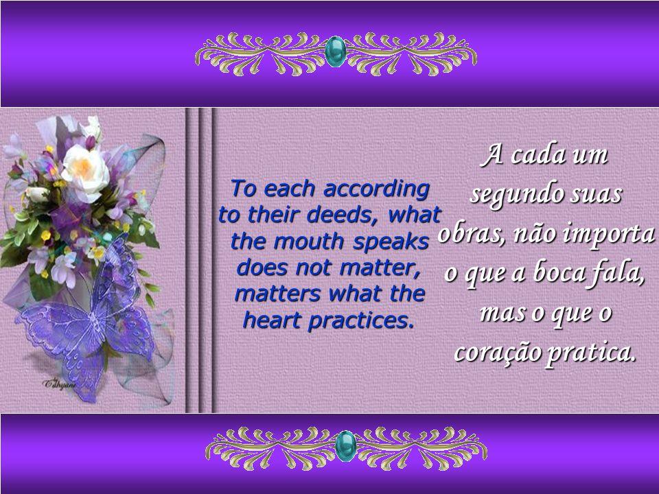 A cada um segundo suas obras, não importa o que a boca fala, mas o que o coração pratica.