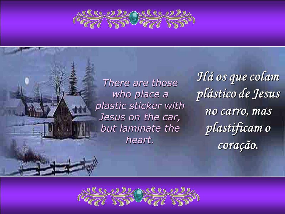 Há os que colam plástico de Jesus no carro, mas plastificam o coração.