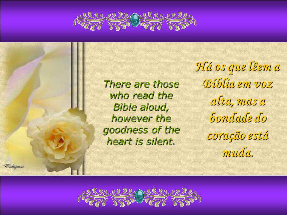 Há os que lêem a Bíblia em voz alta, mas a bondade do coração está muda.