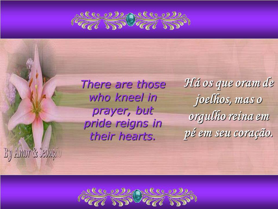 Há os que oram de joelhos, mas o orgulho reina em pé em seu coração.
