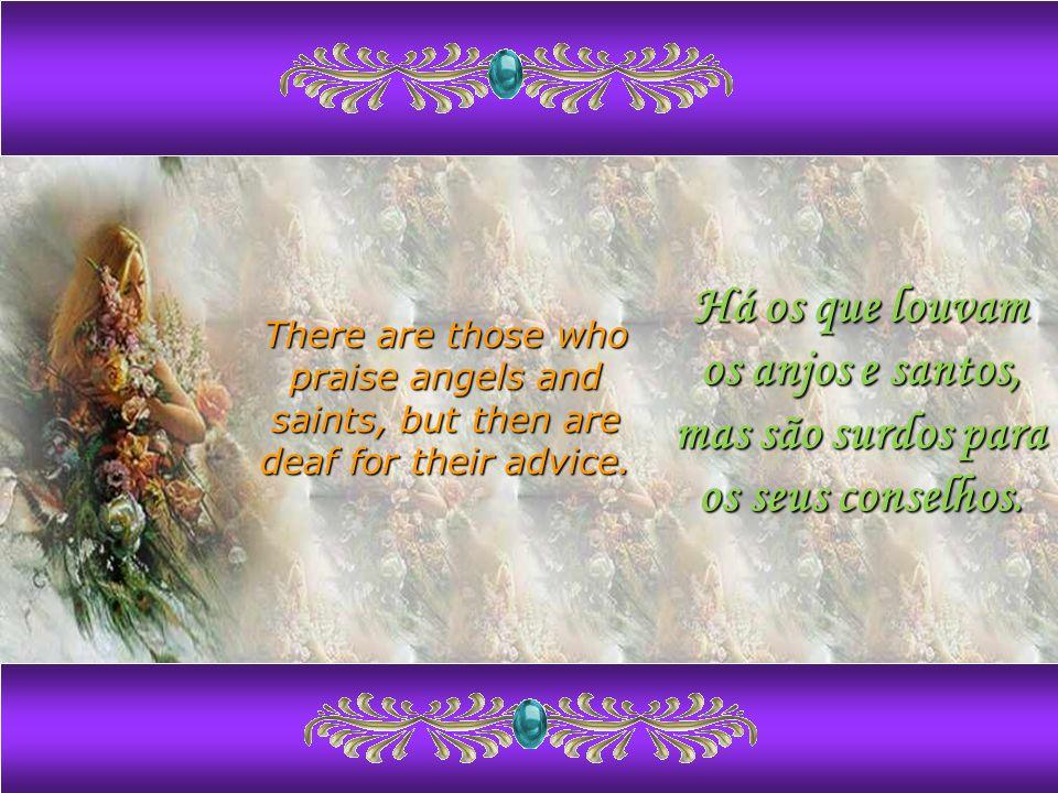 Há os que louvam os anjos e santos, mas são surdos para os seus conselhos.