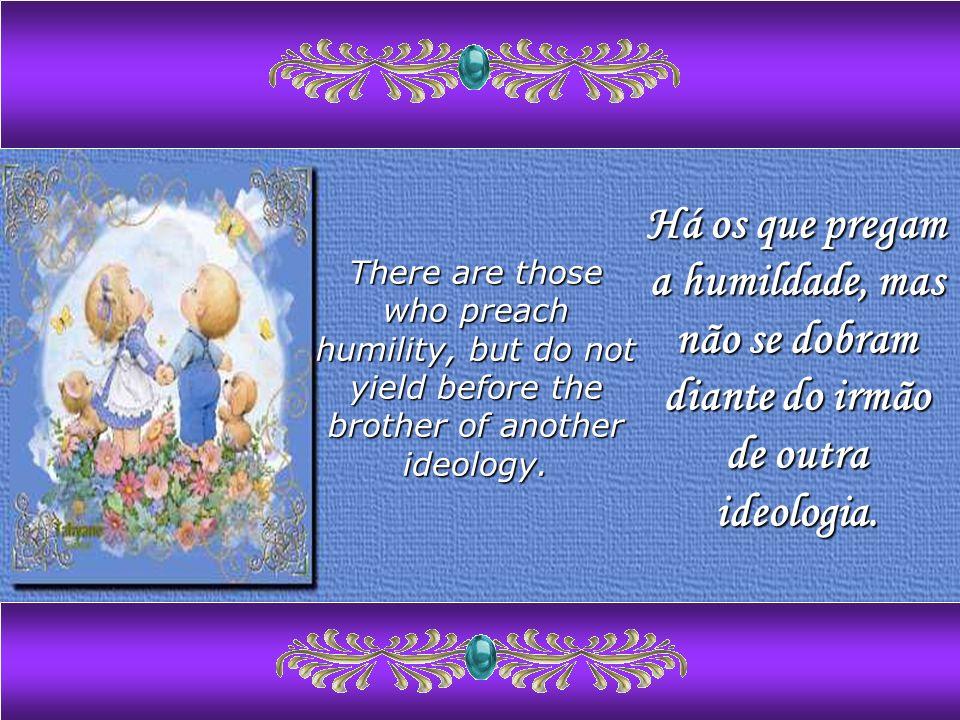 Há os que pregam a humildade, mas não se dobram diante do irmão de outra ideologia.