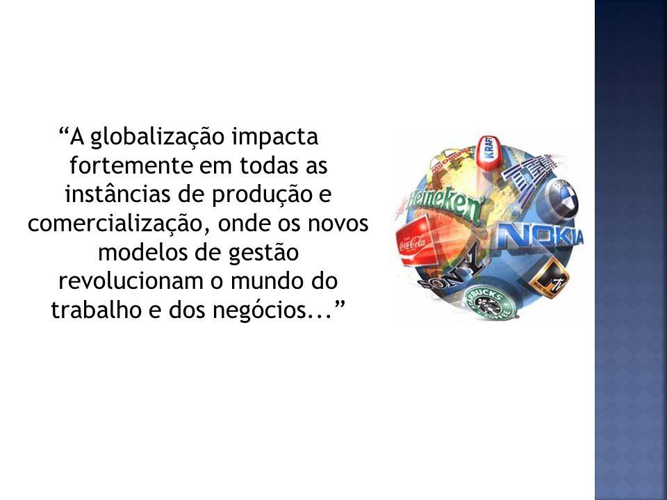 A globalização impacta fortemente em todas as instâncias de produção e comercialização, onde os novos modelos de gestão revolucionam o mundo do trabal