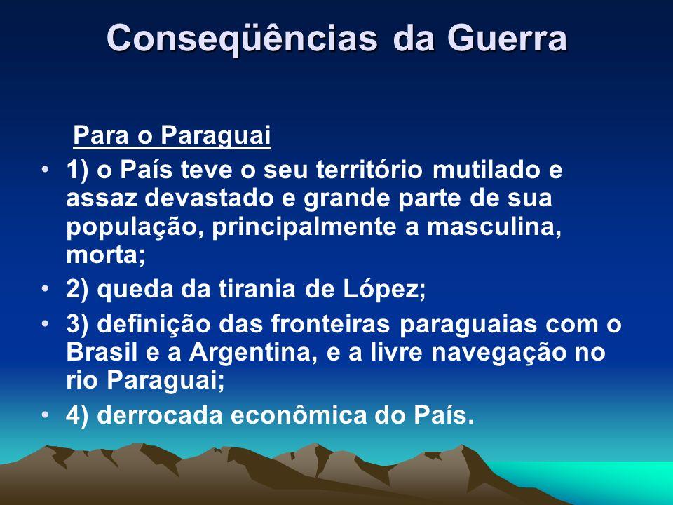 Conseqüências da Guerra Para o Paraguai 1) o País teve o seu território mutilado e assaz devastado e grande parte de sua população, principalmente a m