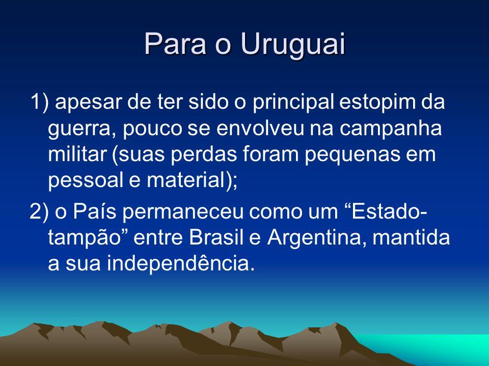 Para o Uruguai 1) apesar de ter sido o principal estopim da guerra, pouco se envolveu na campanha militar (suas perdas foram pequenas em pessoal e mat