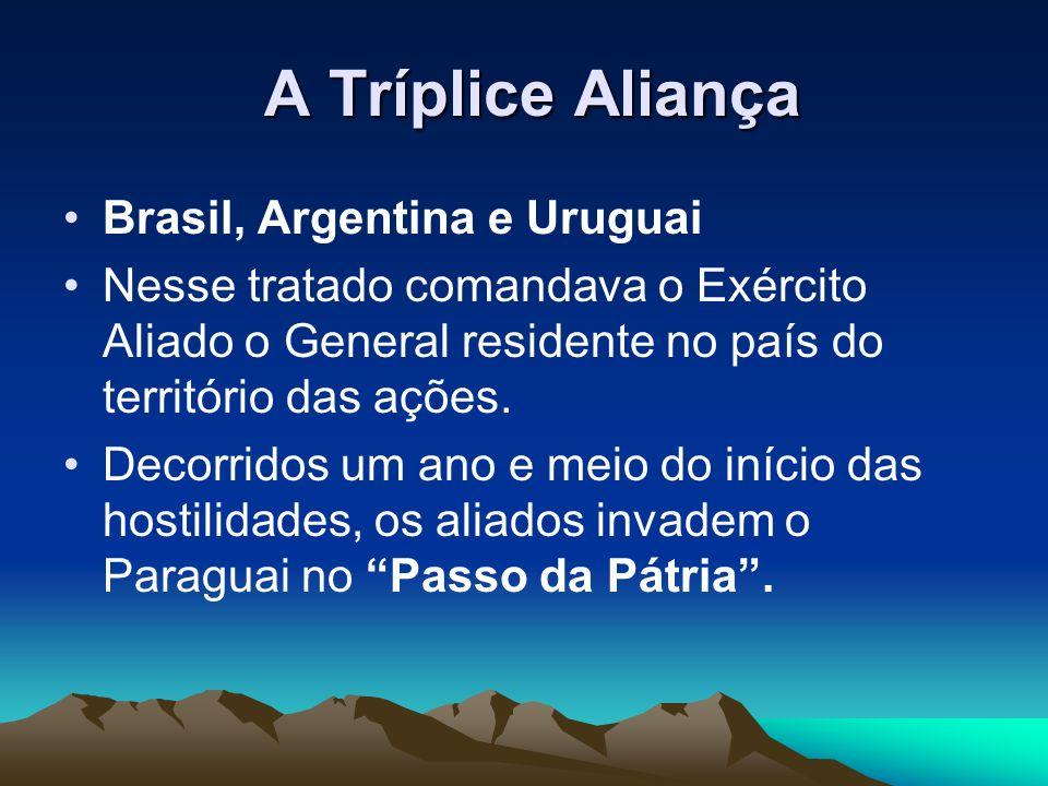 A Tríplice Aliança A Tríplice Aliança Brasil, Argentina e Uruguai Nesse tratado comandava o Exército Aliado o General residente no país do território