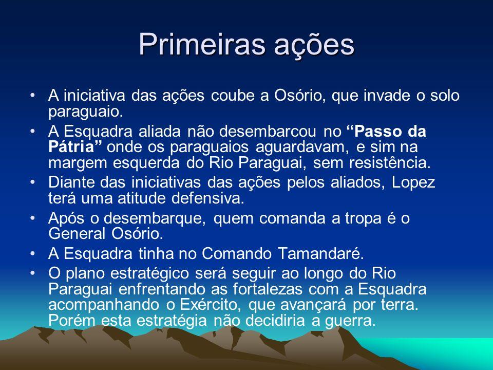 Primeiras ações A iniciativa das ações coube a Osório, que invade o solo paraguaio. A Esquadra aliada não desembarcou no Passo da Pátria onde os parag