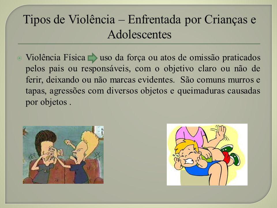 Violência Física uso da força ou atos de omissão praticados pelos pais ou responsáveis, com o objetivo claro ou não de ferir, deixando ou não marcas e