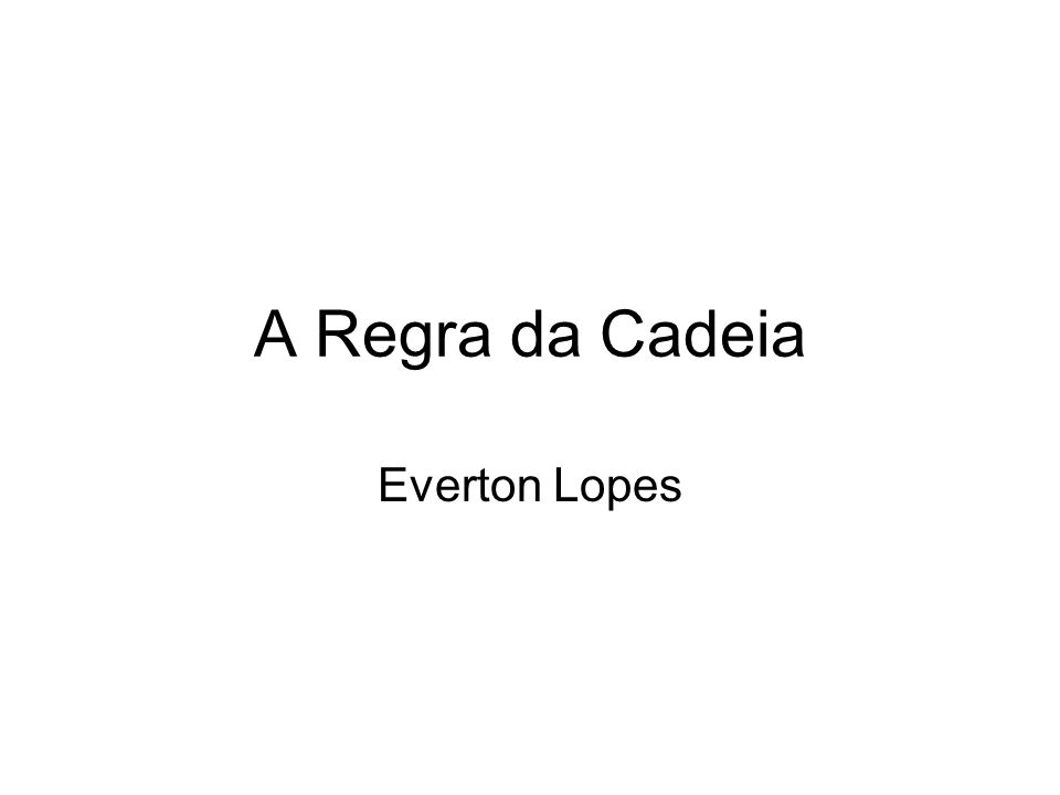 A Regra da Cadeia Everton Lopes