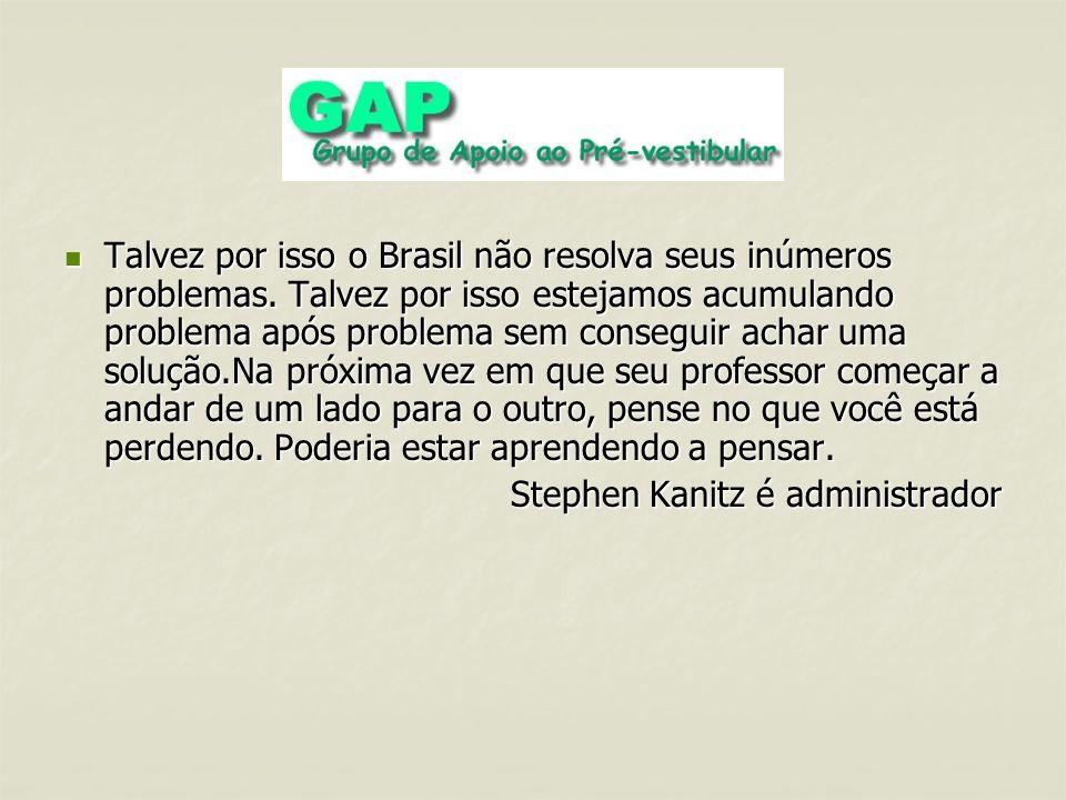 Talvez por isso o Brasil não resolva seus inúmeros problemas. Talvez por isso estejamos acumulando problema após problema sem conseguir achar uma solu