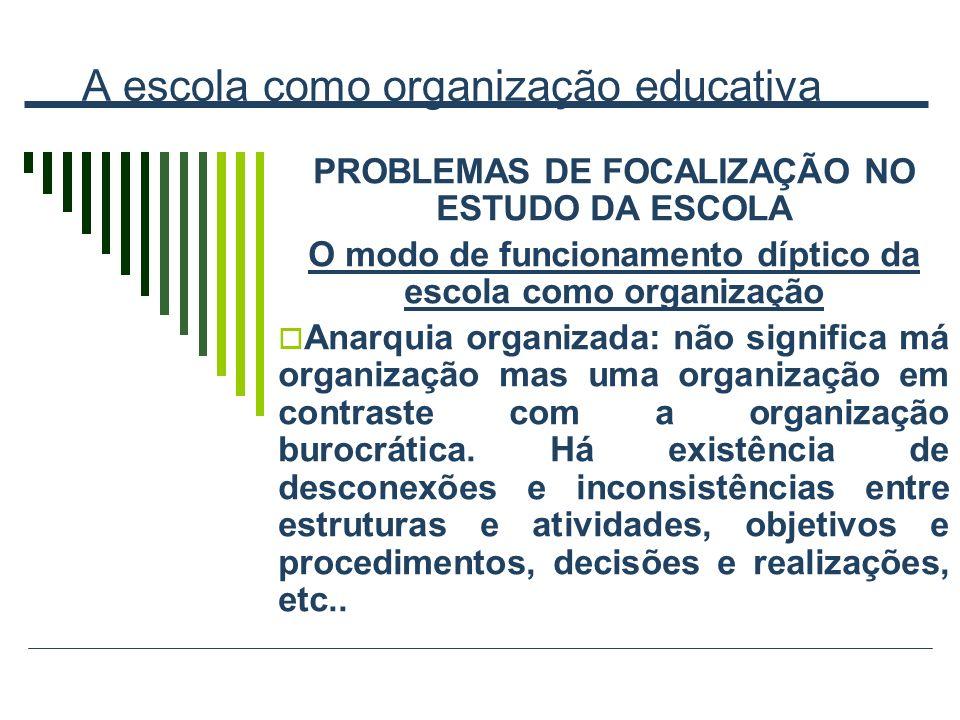 A escola como organização educativa PROBLEMAS DE FOCALIZAÇÃO NO ESTUDO DA ESCOLA O modo de funcionamento díptico da escola como organização Anarquia o