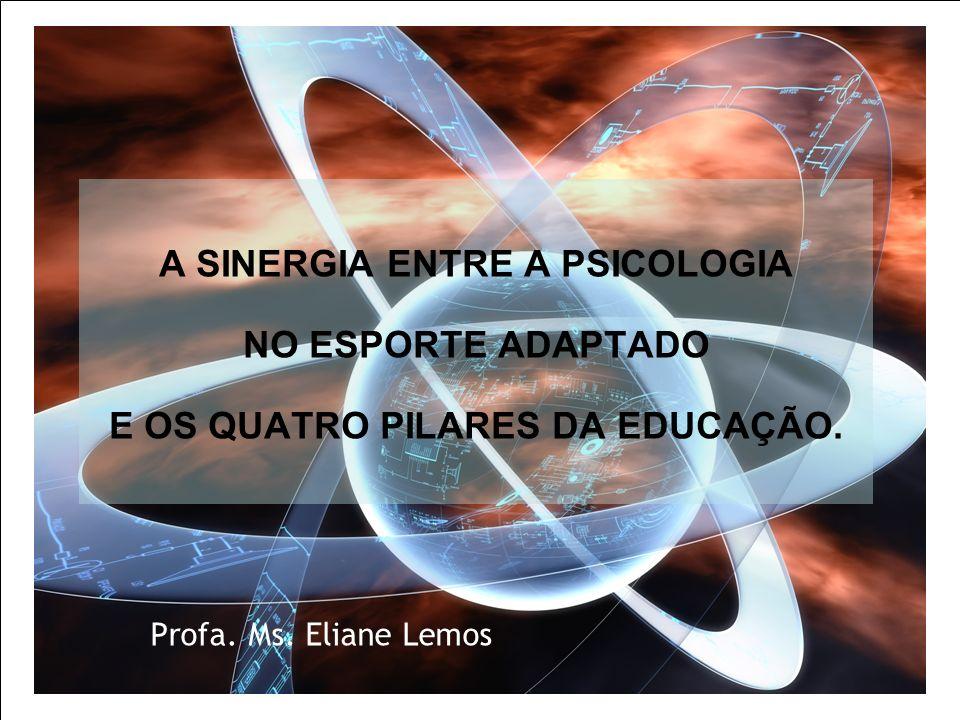 A SINERGIA ENTRE A PSICOLOGIA NO ESPORTE ADAPTADO E OS QUATRO PILARES DA EDUCAÇÃO. Profa. Ms. Eliane Lemos