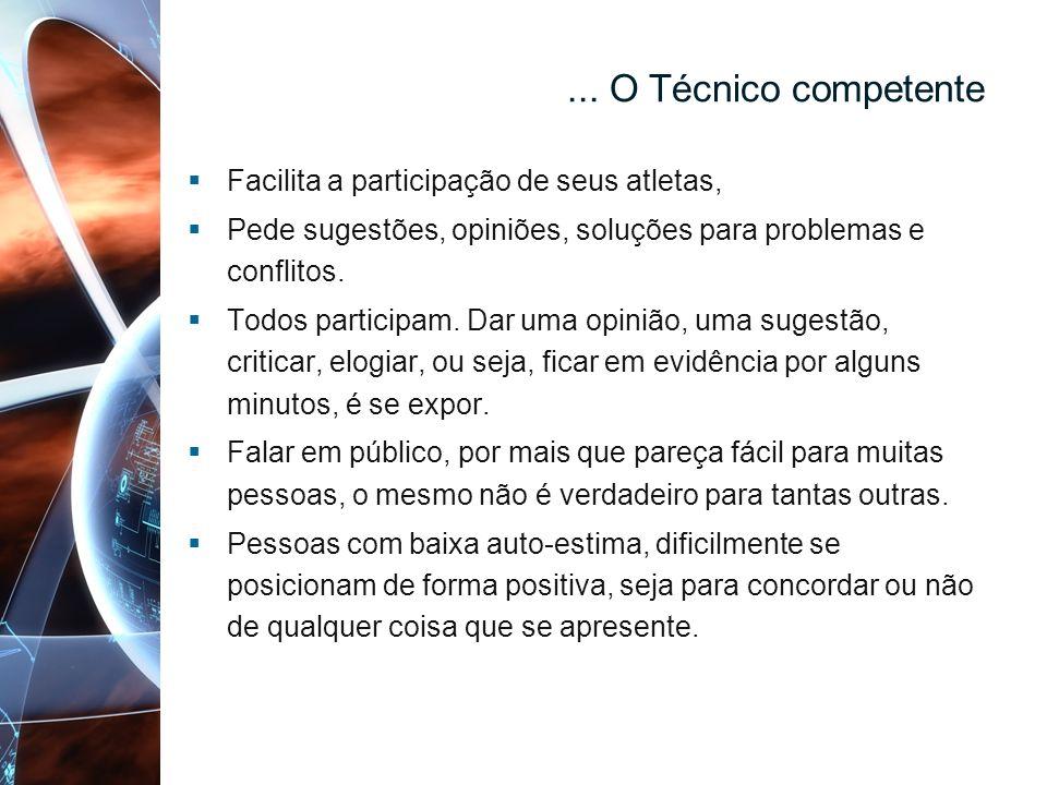 ... O Técnico competente Facilita a participação de seus atletas, Pede sugestões, opiniões, soluções para problemas e conflitos. Todos participam. Dar