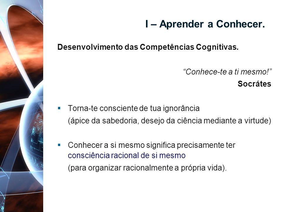 I – Aprender a Conhecer. Desenvolvimento das Competências Cognitivas. Conhece-te a ti mesmo! Socrátes Torna-te consciente de tua ignorância (ápice da