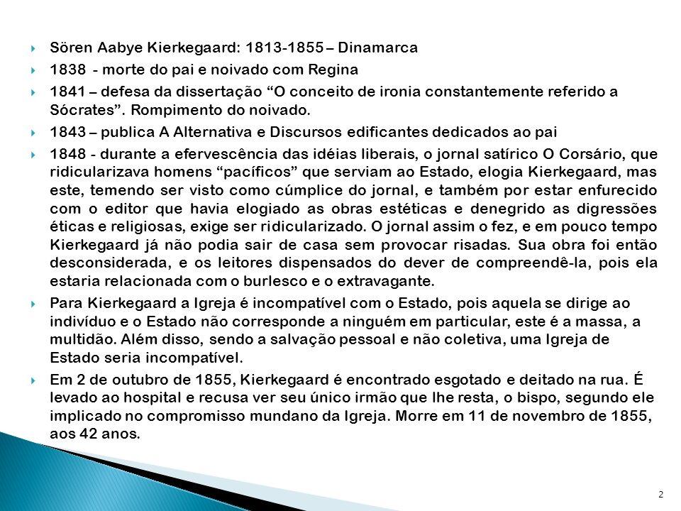 Sören Aabye Kierkegaard: 1813-1855 – Dinamarca 1838 - morte do pai e noivado com Regina 1841 – defesa da dissertação O conceito de ironia constantemente referido a Sócrates.