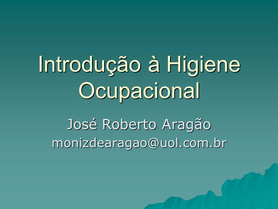 Introdução à Higiene Ocupacional José Roberto Aragão monizdearagao@uol.com.br