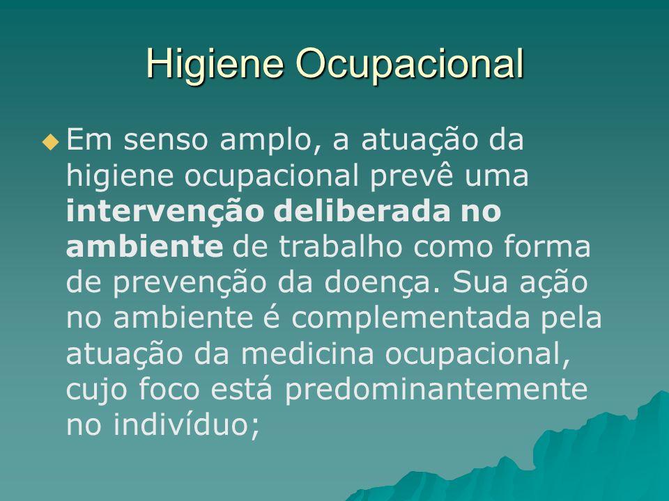 Higiene Ocupacional Em senso amplo, a atuação da higiene ocupacional prevê uma intervenção deliberada no ambiente de trabalho como forma de prevenção