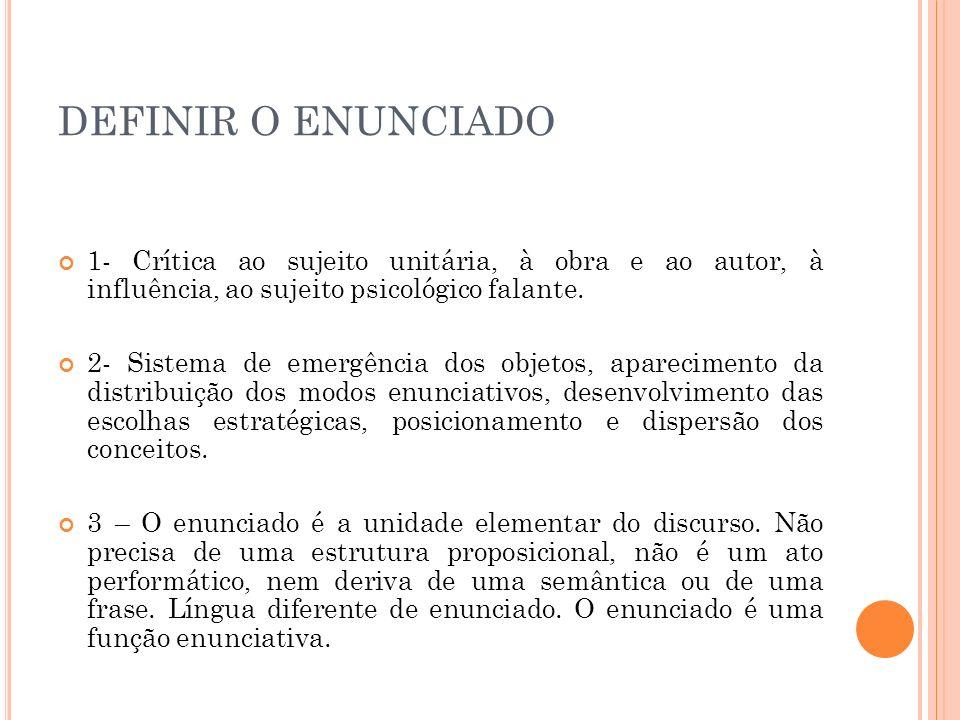 DEFINIR O ENUNCIADO 1- Crítica ao sujeito unitária, à obra e ao autor, à influência, ao sujeito psicológico falante. 2- Sistema de emergência dos obje