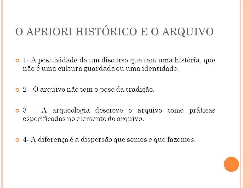 O APRIORI HISTÓRICO E O ARQUIVO 1- A positividade de um discurso que tem uma história, que não é uma cultura guardada ou uma identidade. 2- O arquivo