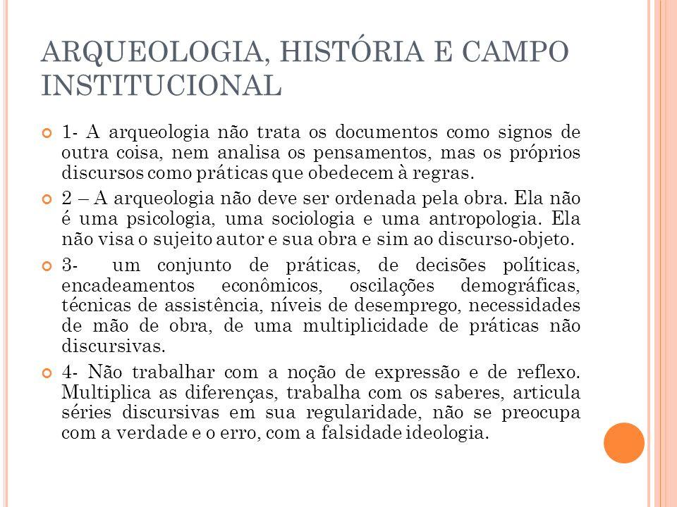ARQUEOLOGIA, HISTÓRIA E CAMPO INSTITUCIONAL 1- A arqueologia não trata os documentos como signos de outra coisa, nem analisa os pensamentos, mas os pr