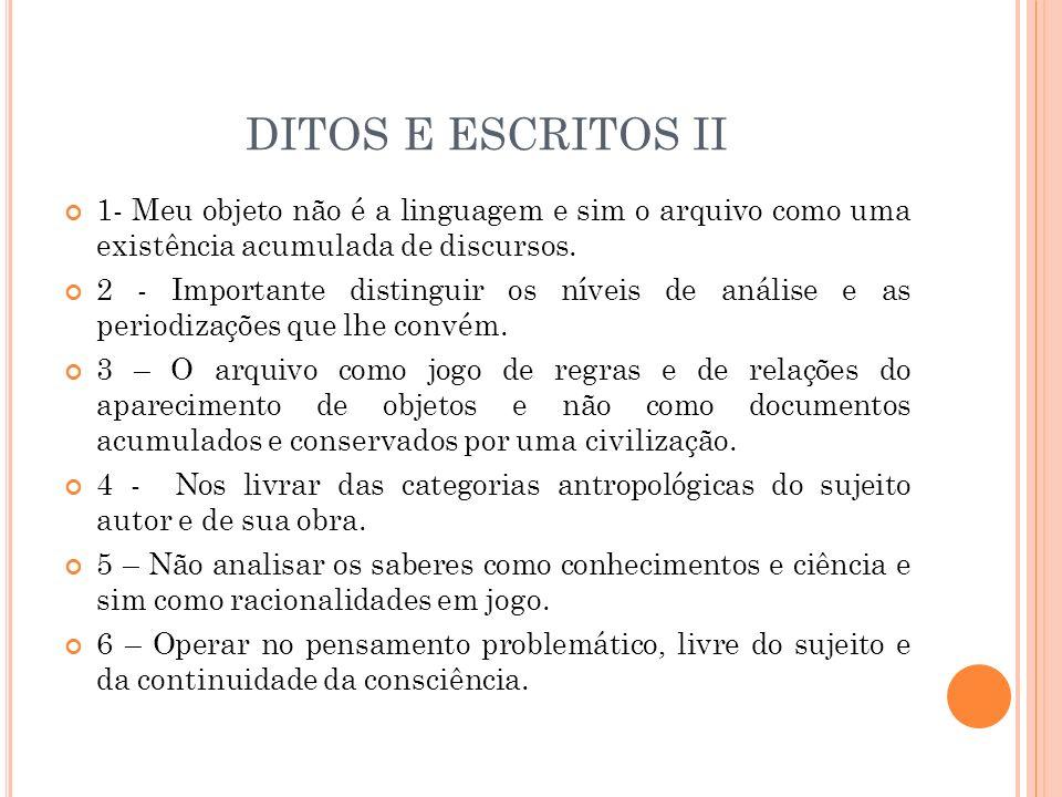 DITOS E ESCRITOS II 1- Meu objeto não é a linguagem e sim o arquivo como uma existência acumulada de discursos. 2 - Importante distinguir os níveis de