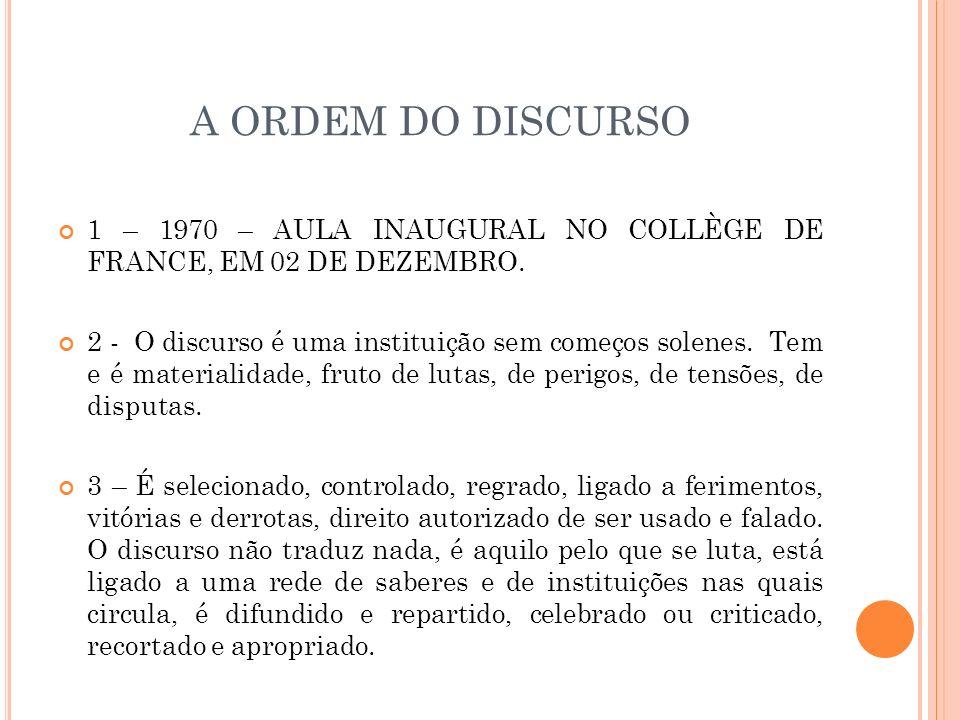 A ORDEM DO DISCURSO 1 – 1970 – AULA INAUGURAL NO COLLÈGE DE FRANCE, EM 02 DE DEZEMBRO. 2 - O discurso é uma instituição sem começos solenes. Tem e é m