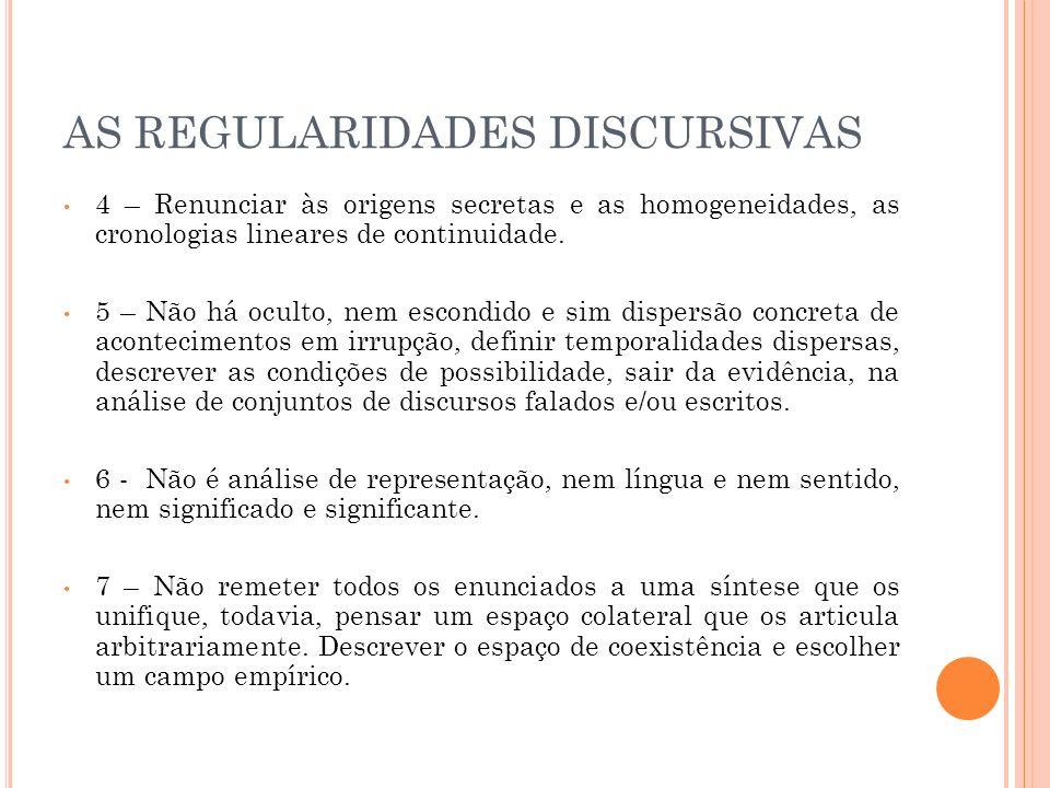 AS REGULARIDADES DISCURSIVAS 4 – Renunciar às origens secretas e as homogeneidades, as cronologias lineares de continuidade. 5 – Não há oculto, nem es
