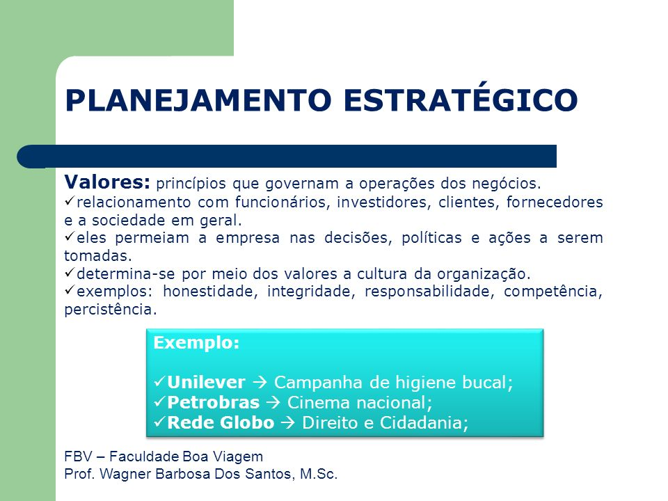 FBV – Faculdade Boa Viagem Prof. Wagner Barbosa Dos Santos, M.Sc. Valores: princípios que governam a operações dos negócios. relacionamento com funcio