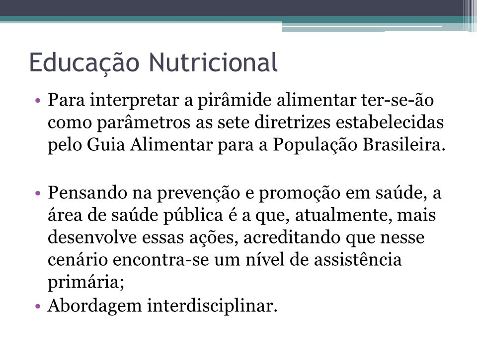 Educação Nutricional Para interpretar a pirâmide alimentar ter-se-ão como parâmetros as sete diretrizes estabelecidas pelo Guia Alimentar para a Popul